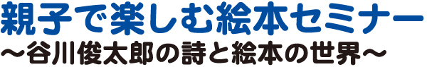 親子で楽しむ絵本セミナー~谷川俊太郎の詩と絵本の世界~