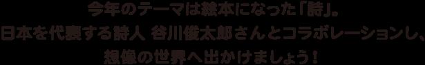 今年の絵本パラダイスのテーマは絵本になった「詩」。日本を代表する詩人 谷川俊太郎先生とコラボレーションし、その作品を通して想像の世界へ出かけましょう!
